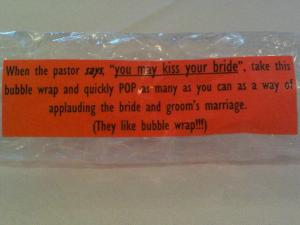 """When the pastor says 'you may kiss the bride,' take this bubble wrap and pop as many as you can as a way of applauding the bride and groom's marriage (they love bubble wrap!)."